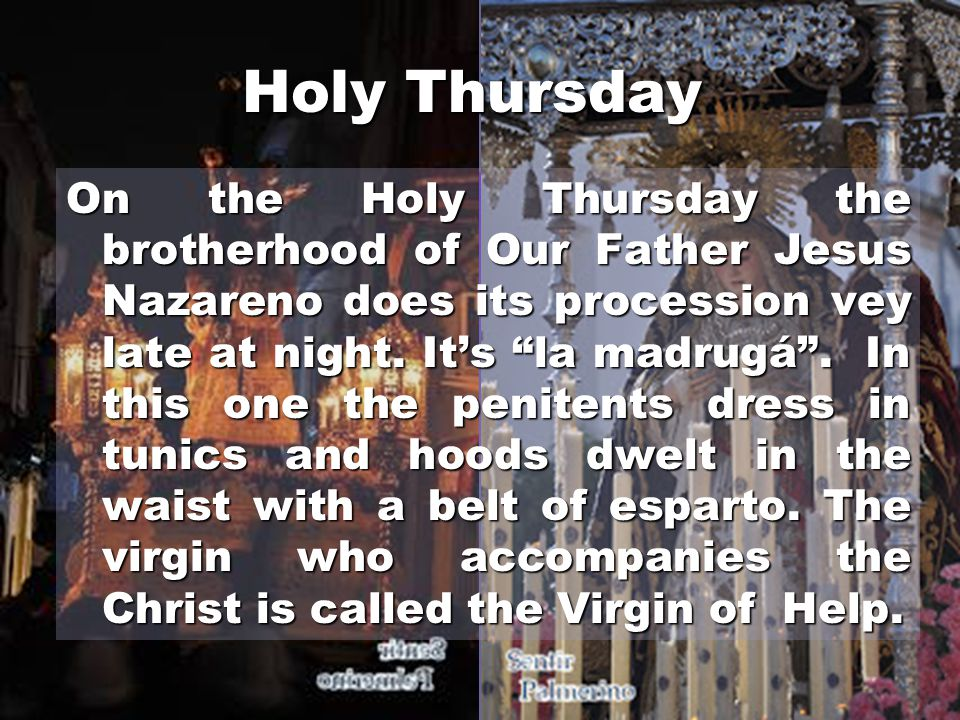 Holy Thursday On the Holy Thursday the brotherhood of Our Father Jesus Nazareno does its procession vey late at night.