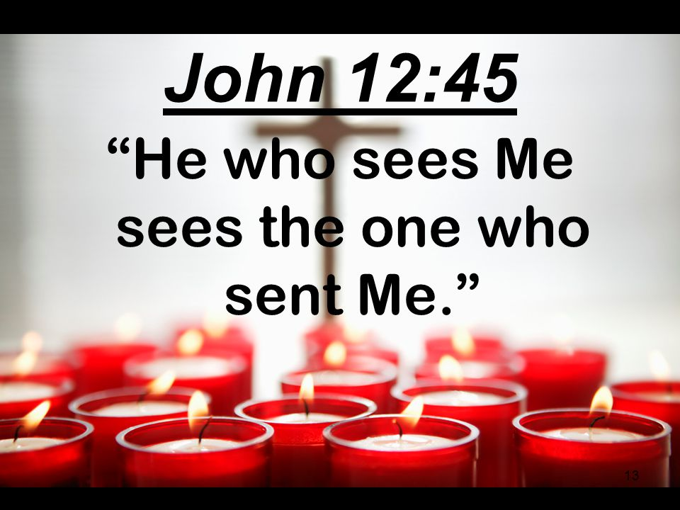 "John 14:9 ""… He who has seen Me has seen the Father."" 12"