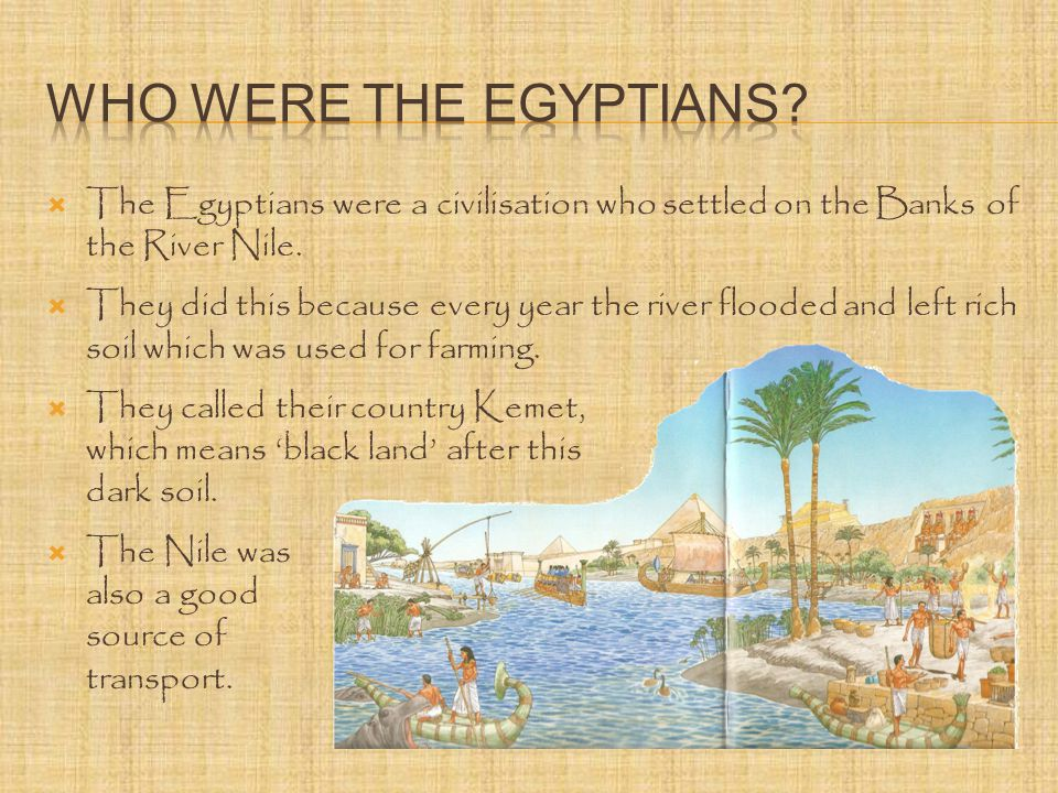  The Egyptians were a civilisation who settled on the Banks of the River Nile.