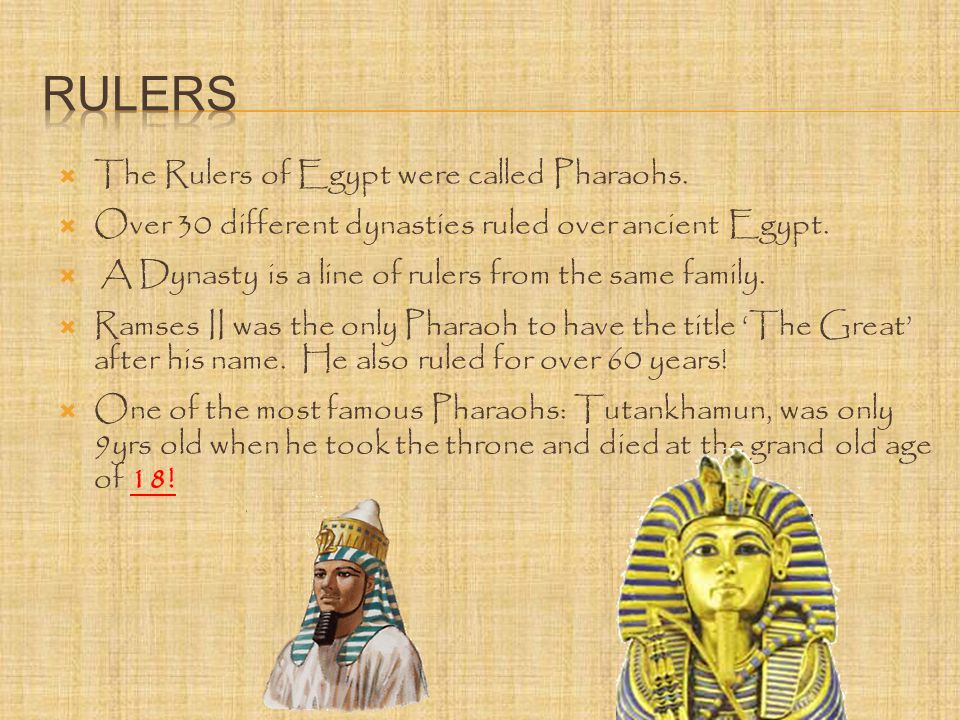  The Rulers of Egypt were called Pharaohs.  Over 30 different dynasties ruled over ancient Egypt.