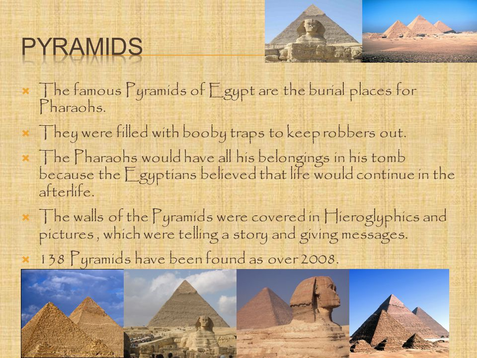  The famous Pyramids of Egypt are the burial places for Pharaohs.