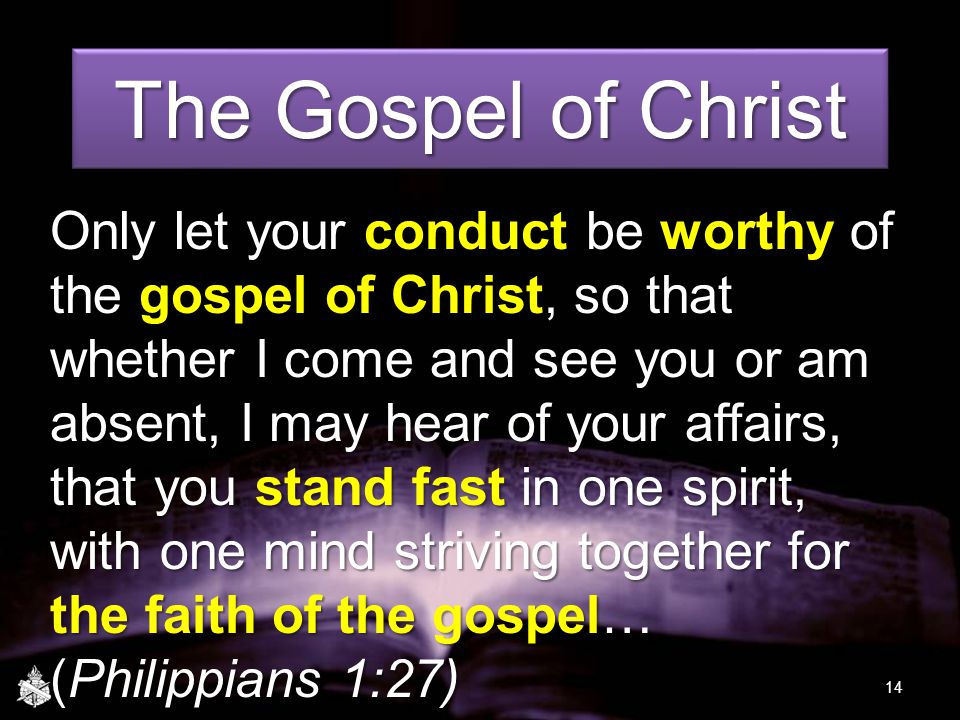 The Gospel of Christ Only let your conduct be worthy of the gospel of Christ, so that whether I come and see you or am absent, I may hear of your affairs, that you stand fast in one spirit, with one mind striving together for the faith of the gospel… (Philippians 1:27) 14