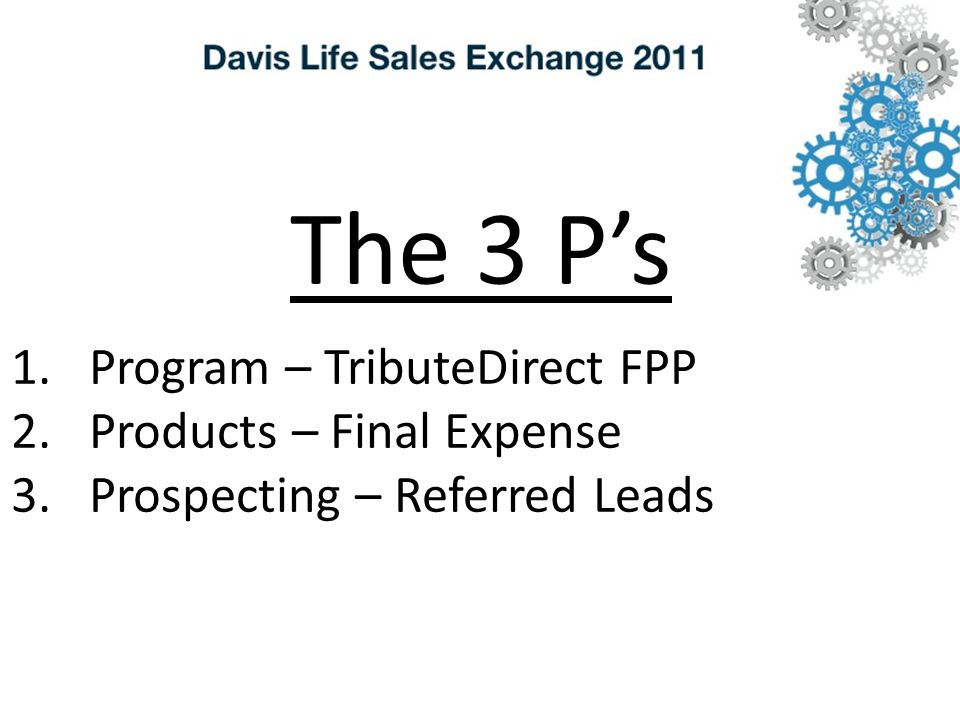 The 3 P's 1.Program – TributeDirect FPP 2.Products – Final Expense 3.Prospecting – Referred Leads