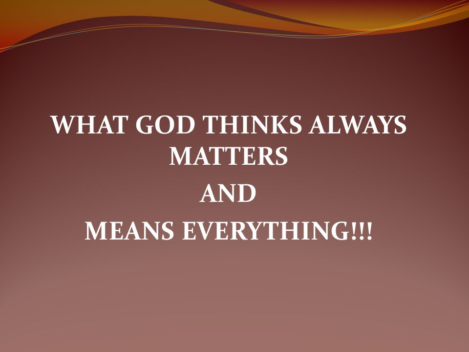 WHAT GOD THINKS ALWAYS MATTERS AND MEANS EVERYTHING!!!
