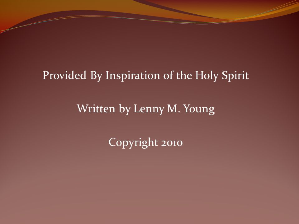 Provided By Inspiration of the Holy Spirit Written by Lenny M. Young Copyright 2010