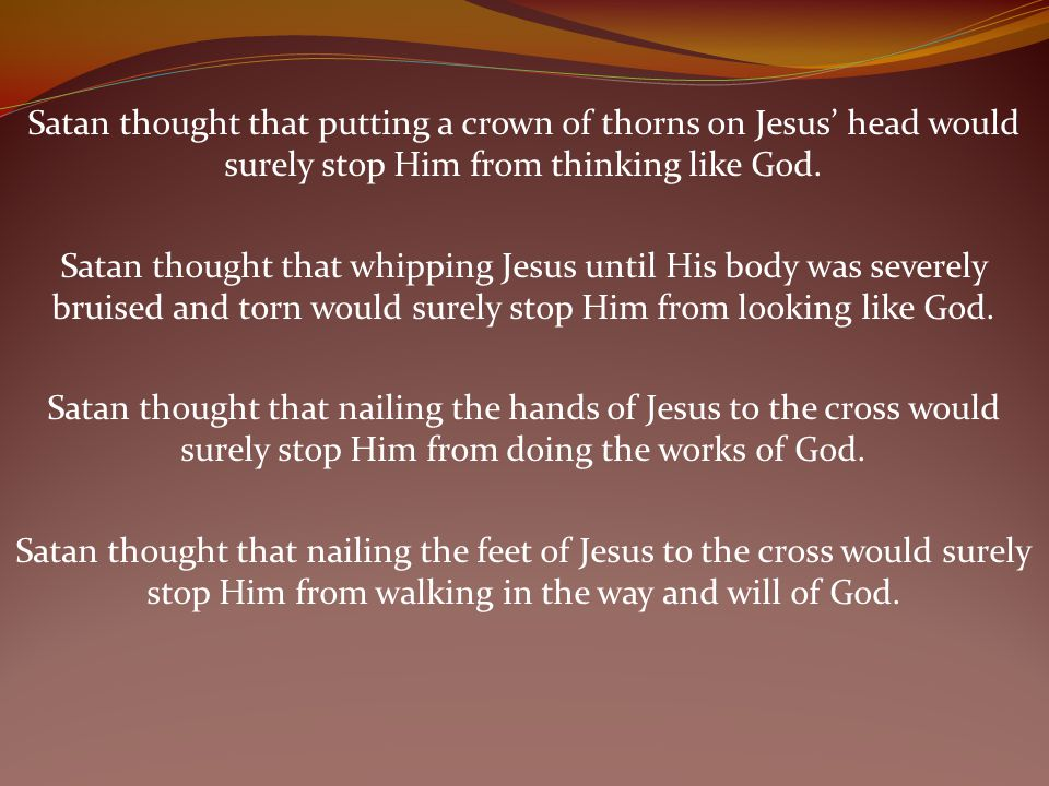 Satan thought that putting a crown of thorns on Jesus' head would surely stop Him from thinking like God.