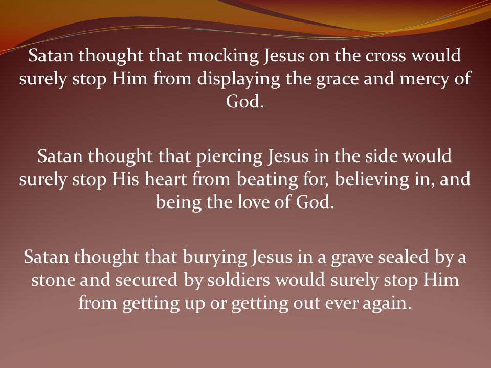 Satan thought that mocking Jesus on the cross would surely stop Him from displaying the grace and mercy of God.