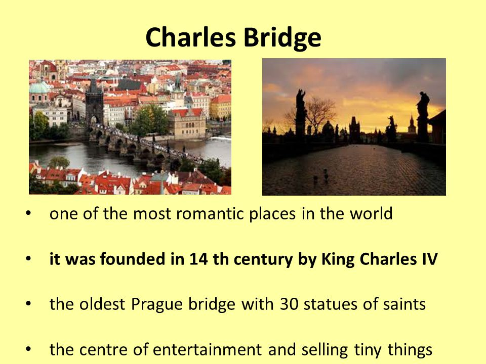 Charles Bridge one of the most romantic places in the world it was founded in 14 th century by King Charles IV the oldest Prague bridge with 30 statues of saints the centre of entertainment and selling tiny things