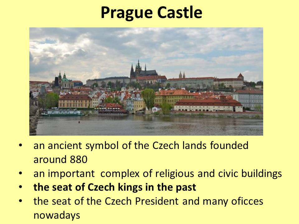 Prague Castle an ancient symbol of the Czech lands founded around 880 an important complex of religious and civic buildings the seat of Czech kings in the past the seat of the Czech President and many oficces nowadays