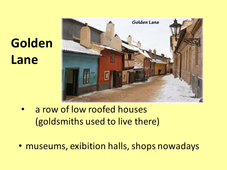 a row of low roofed houses (goldsmiths used to live there) museums, exibition halls, shops nowadays Golden Lane