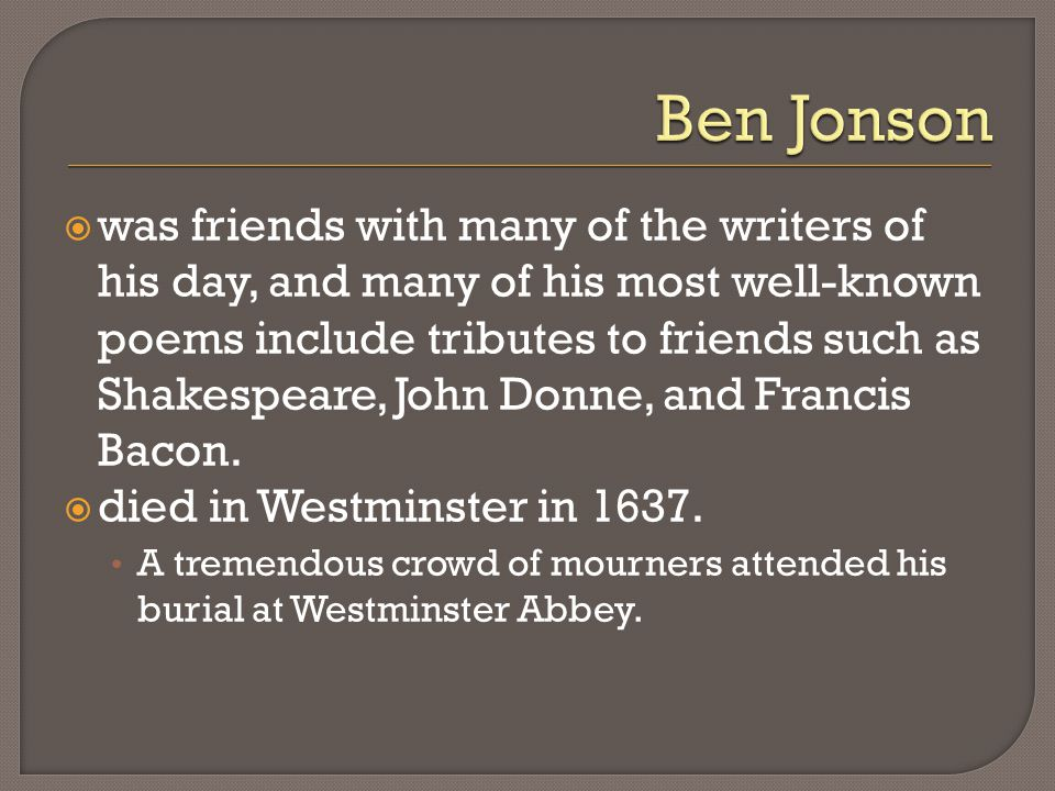  was friends with many of the writers of his day, and many of his most well-known poems include tributes to friends such as Shakespeare, John Donne, and Francis Bacon.