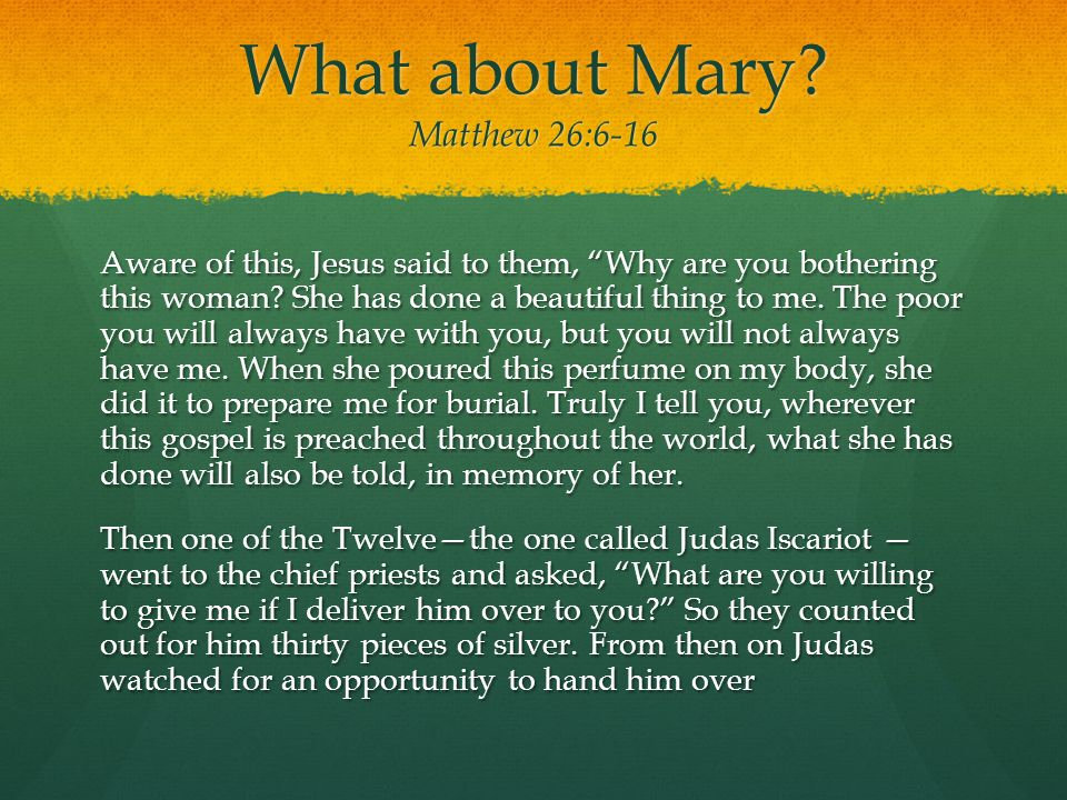 """What about Mary? Matthew 26:6-16 Aware of this, Jesus said to them, """"Why are you bothering this woman? She has done a beautiful thing to me. The poor"""