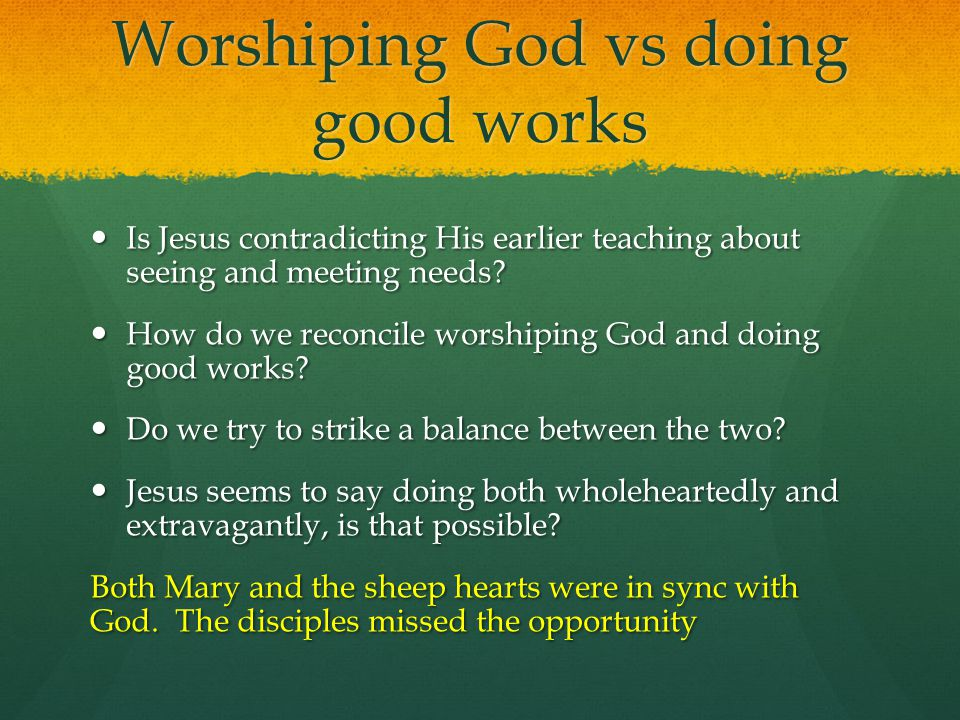 Worshiping God vs doing good works Is Jesus contradicting His earlier teaching about seeing and meeting needs? Is Jesus contradicting His earlier teac