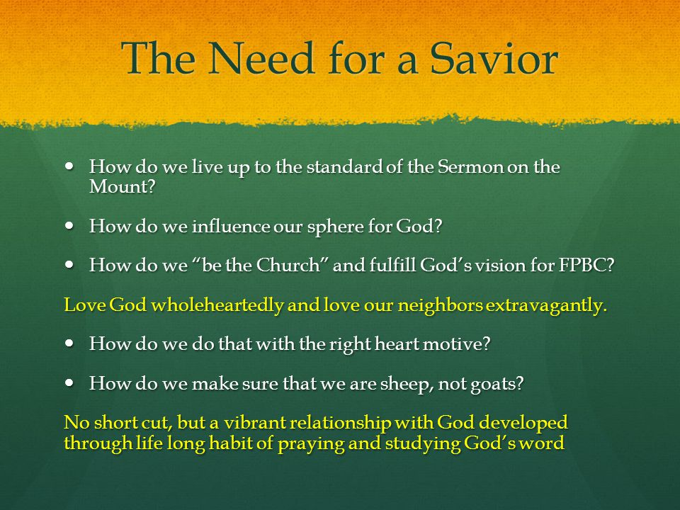 The Need for a Savior How do we live up to the standard of the Sermon on the Mount? How do we live up to the standard of the Sermon on the Mount? How