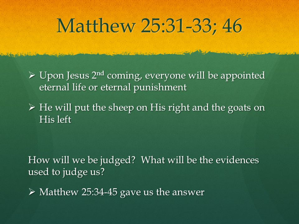 Matthew 25:31-33; 46  Upon Jesus 2 nd coming, everyone will be appointed eternal life or eternal punishment  He will put the sheep on His right and
