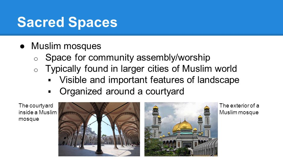 Sacred Spaces ●Muslim mosques o Space for community assembly/worship o Typically found in larger cities of Muslim world  Visible and important features of landscape  Organized around a courtyard The courtyard inside a Muslim mosque The exterior of a Muslim mosque