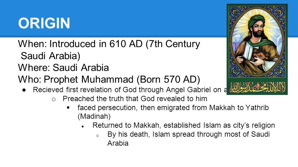 ORIGIN When: Introduced in 610 AD (7th Century Saudi Arabia) Where: Saudi Arabia Who: Prophet Muhammad (Born 570 AD) ●Recieved first revelation of God through Angel Gabriel on a meditative retreat o Preached the truth that God revealed to him  faced persecution, then emigrated from Makkah to Yathrib (Madinah) ● Returned to Makkah, established Islam as city's religion o By his death, Islam spread through most of Saudi Arabia