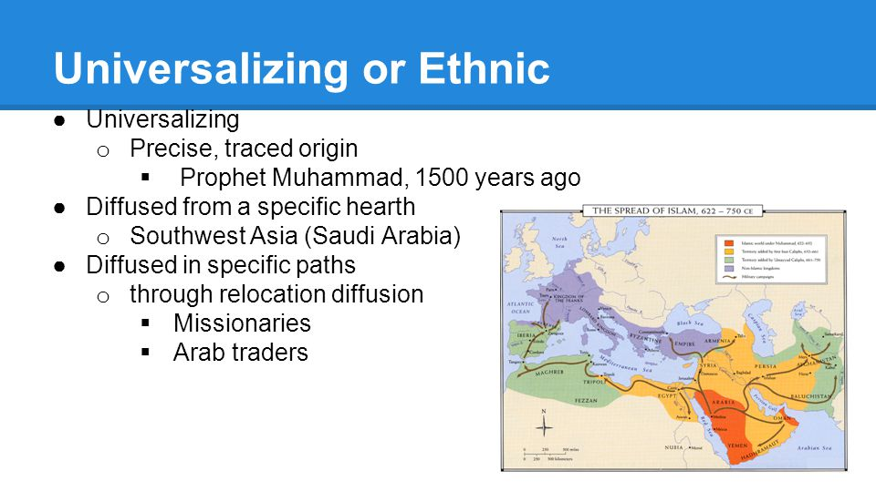 Universalizing or Ethnic ●Universalizing o Precise, traced origin  Prophet Muhammad, 1500 years ago ●Diffused from a specific hearth o Southwest Asia (Saudi Arabia) ●Diffused in specific paths o through relocation diffusion  Missionaries  Arab traders
