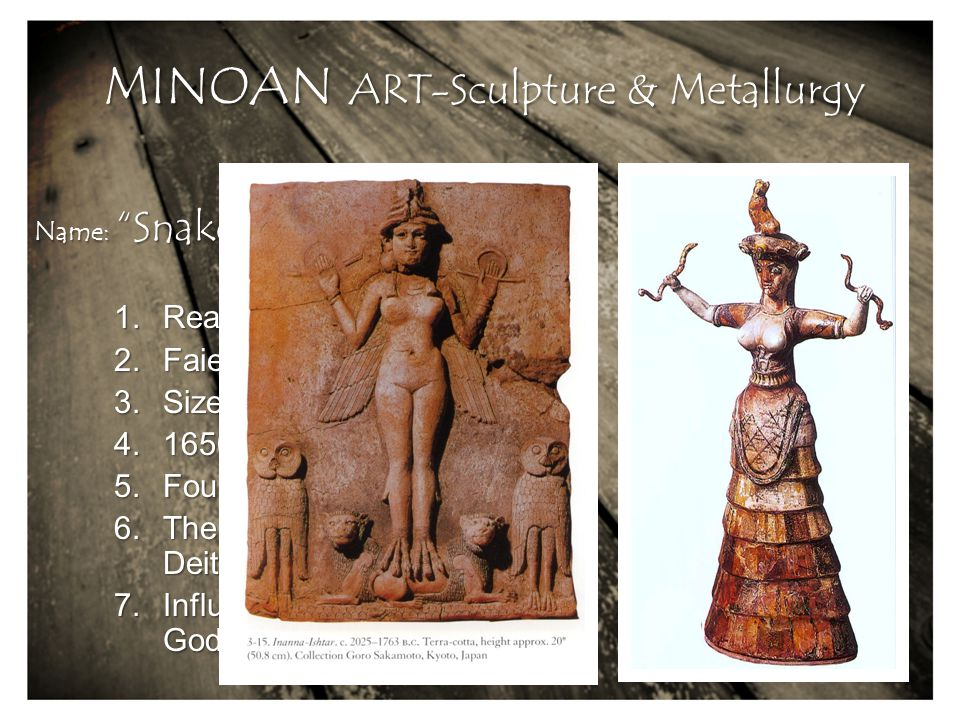 MINOAN ART-Sculpture & Metallurgy 1.Realistic & Stylistic 2.Faience 3.Size: 29,5 cm (height) 4.1650 BC 5.Found at Knossos Island 6.The snake symbolizes Earth Deities, fertility 7.Influenced by Mesopotamian Goddess... .