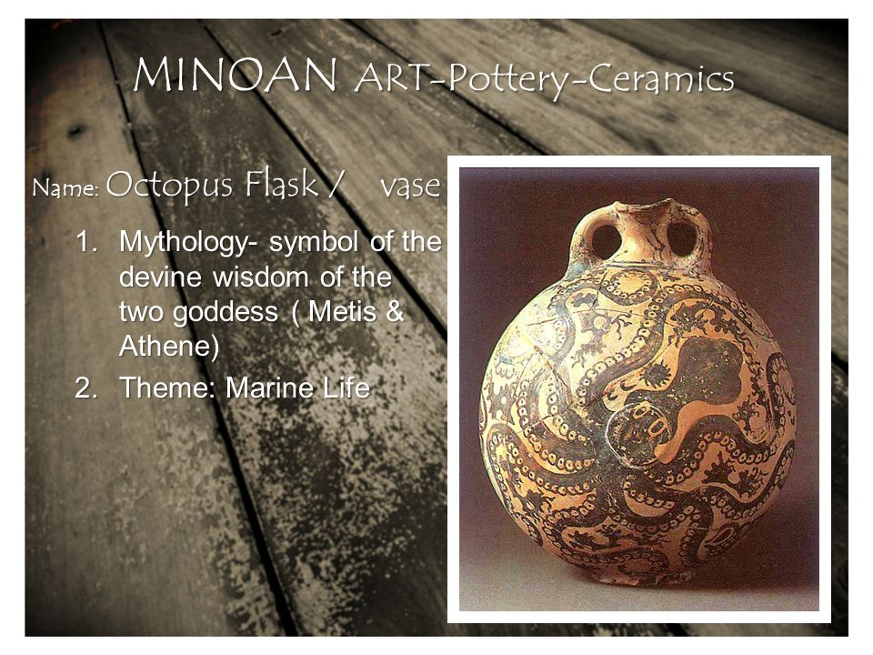 1.Mythology- symbol of the devine wisdom of the two goddess ( Metis & Athene) 2.Theme: Marine Life Name: Octopus Flask / vase MINOAN ART-Pottery-Ceramics