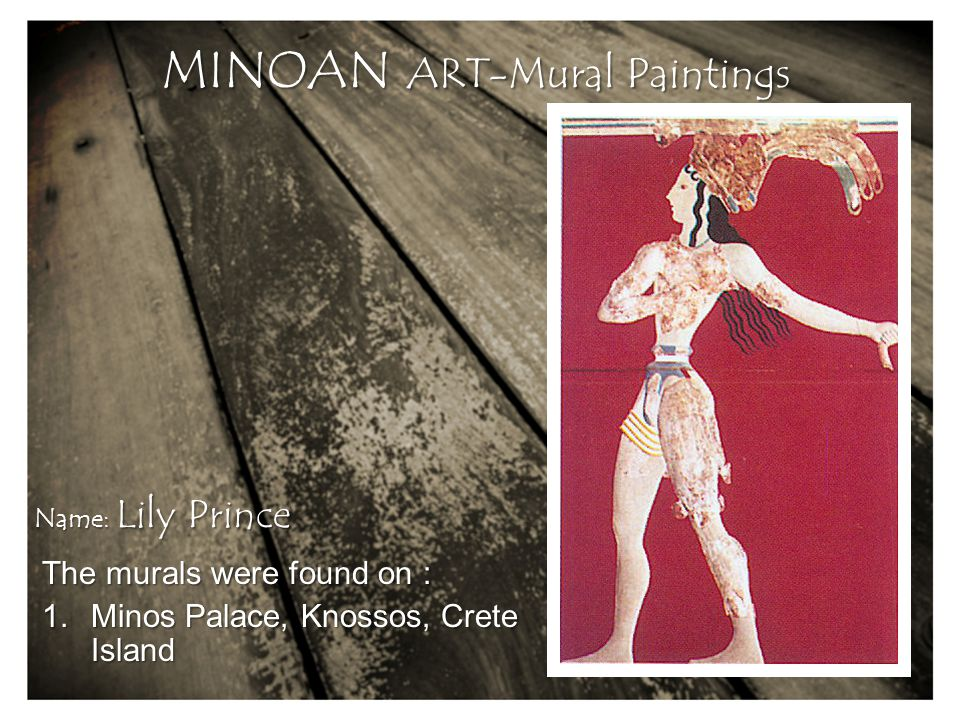 The murals were found on : 1.Minos Palace, Knossos, Crete Island MINOAN ART-Mural Paintings Name: Lily Prince