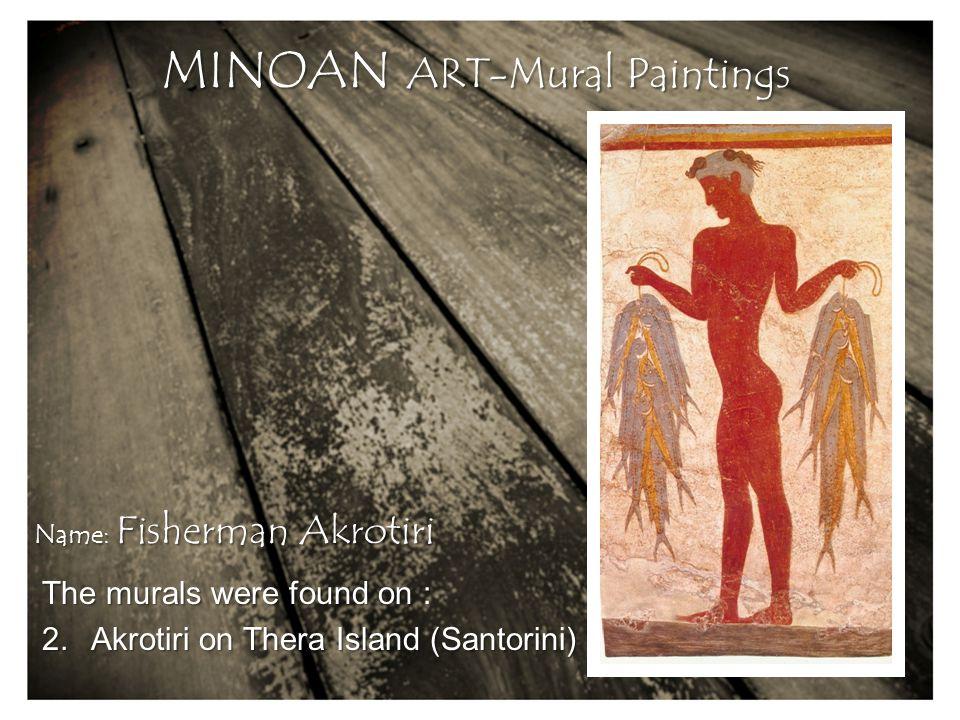 The murals were found on : 2.Akrotiri on Thera Island (Santorini) MINOAN ART-Mural Paintings Name: Fisherman Akrotiri