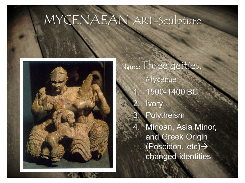 Name: Three deities, Mycenae MYCENAEAN ART-Sculpture 1.1500-1400 BC 2.Ivory 3.Polytheism 4.Minoan, Asia Minor, and Greek Origin (Poseidon, etc)  changed identities