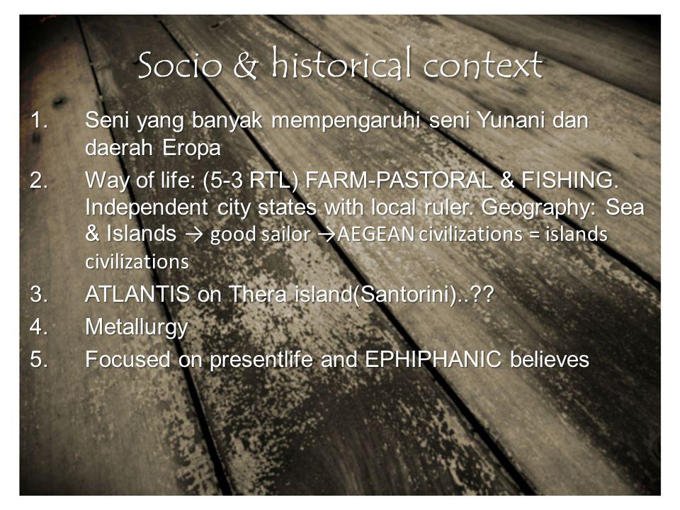 Socio & historical context 1.Seni yang banyak mempengaruhi seni Yunani dan daerah Eropa 2.Way of life: (5-3 RTL) FARM-PASTORAL & FISHING.