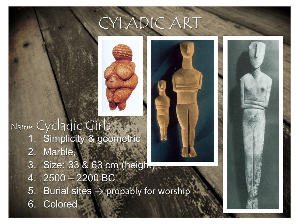 CYLADIC ART 1.Simplicity & geometric 2.Marble, 3.Size: 33 & 63 cm (height) 4.2500 – 2200 BC 5.Burial sites → propably for worship 6.Colored Name: Cycladic Girls
