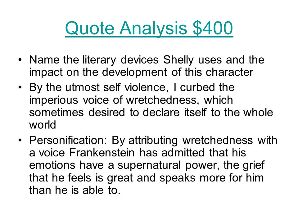 Quote Analysis $400 Name the literary devices Shelly uses and the impact on the development of this character By the utmost self violence, I curbed the imperious voice of wretchedness, which sometimes desired to declare itself to the whole world Personification: By attributing wretchedness with a voice Frankenstein has admitted that his emotions have a supernatural power, the grief that he feels is great and speaks more for him than he is able to.