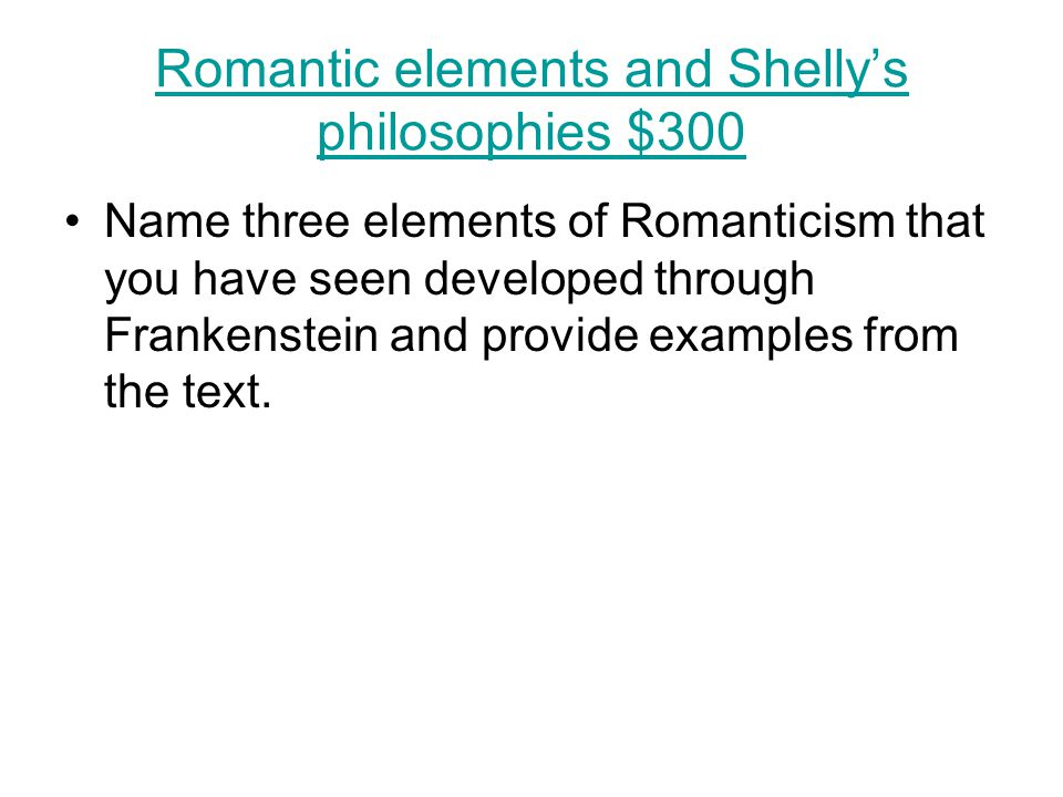 Romantic elements and Shelly's philosophies $300 Name three elements of Romanticism that you have seen developed through Frankenstein and provide exam