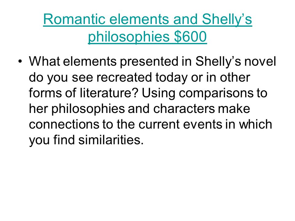 Romantic elements and Shelly's philosophies $600 What elements presented in Shelly's novel do you see recreated today or in other forms of literature.