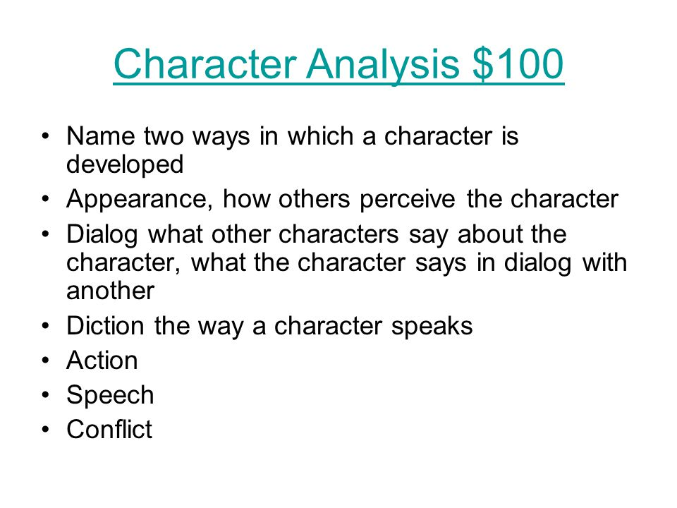 Character Analysis $100 Name two ways in which a character is developed Appearance, how others perceive the character Dialog what other characters say about the character, what the character says in dialog with another Diction the way a character speaks Action Speech Conflict