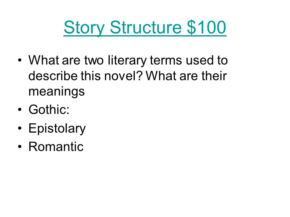 Story Structure $100 What are two literary terms used to describe this novel? What are their meanings Gothic: Epistolary Romantic