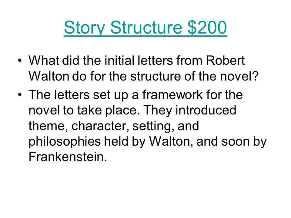 Story Structure $200 What did the initial letters from Robert Walton do for the structure of the novel? The letters set up a framework for the novel t