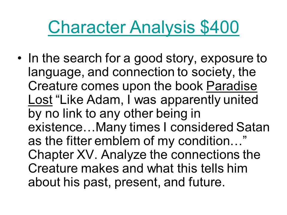 Character Analysis $400 In the search for a good story, exposure to language, and connection to society, the Creature comes upon the book Paradise Los