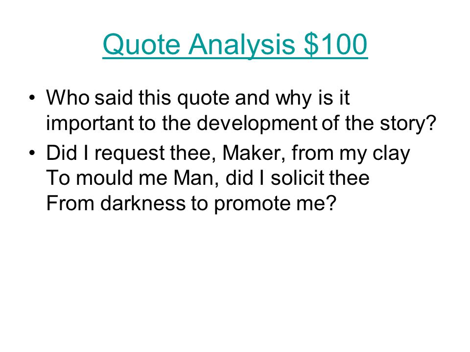 Quote Analysis $100 Who said this quote and why is it important to the development of the story? Did I request thee, Maker, from my clay To mould me M