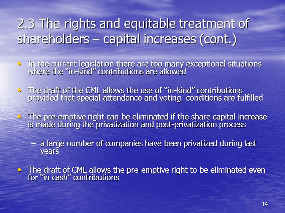 14 2.3 The rights and equitable treatment of shareholders – capital increases (cont.) In the current legislation there are too many exceptional situations where the in-kind contributions are allowed In the current legislation there are too many exceptional situations where the in-kind contributions are allowed The draft of the CML allows the use of in-kind contributions provided that special attendance and voting conditions are fulfilled The draft of the CML allows the use of in-kind contributions provided that special attendance and voting conditions are fulfilled The pre-emptive right can be eliminated if the share capital increase is made during the privatization and post-privatization process The pre-emptive right can be eliminated if the share capital increase is made during the privatization and post-privatization process –a large number of companies have been privatized during last years The draft of CML allows the pre-emptive right to be eliminated even for in cash contributions The draft of CML allows the pre-emptive right to be eliminated even for in cash contributions
