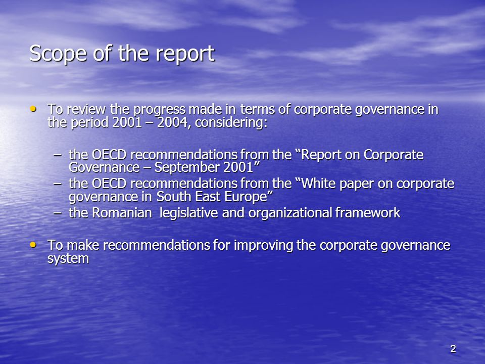 2 Scope of the report To review the progress made in terms of corporate governance in the period 2001 – 2004, considering: To review the progress made in terms of corporate governance in the period 2001 – 2004, considering: –the OECD recommendations from the Report on Corporate Governance – September 2001 –the OECD recommendations from the White paper on corporate governance in South East Europe –the Romanian legislative and organizational framework To make recommendations for improving the corporate governance system To make recommendations for improving the corporate governance system