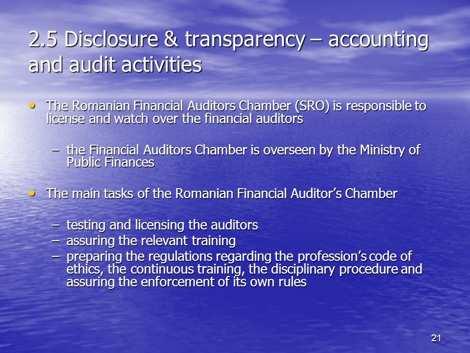 21 2.5 Disclosure & transparency – accounting and audit activities The Romanian Financial Auditors Chamber (SRO) is responsible to license and watch over the financial auditors The Romanian Financial Auditors Chamber (SRO) is responsible to license and watch over the financial auditors –the Financial Auditors Chamber is overseen by the Ministry of Public Finances The main tasks of the Romanian Financial Auditor's Chamber The main tasks of the Romanian Financial Auditor's Chamber –testing and licensing the auditors –assuring the relevant training –preparing the regulations regarding the profession's code of ethics, the continuous training, the disciplinary procedure and assuring the enforcement of its own rules