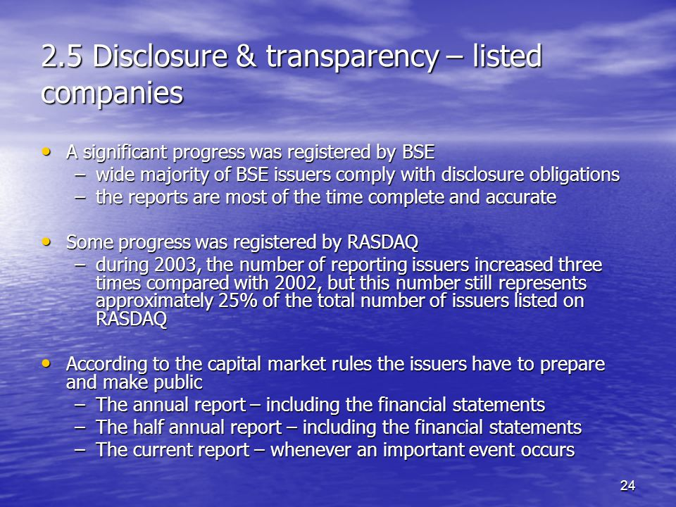 24 2.5 Disclosure & transparency – listed companies A significant progress was registered by BSE A significant progress was registered by BSE –wide majority of BSE issuers comply with disclosure obligations –the reports are most of the time complete and accurate Some progress was registered by RASDAQ Some progress was registered by RASDAQ –during 2003, the number of reporting issuers increased three times compared with 2002, but this number still represents approximately 25% of the total number of issuers listed on RASDAQ According to the capital market rules the issuers have to prepare and make public According to the capital market rules the issuers have to prepare and make public –The annual report – including the financial statements –The half annual report – including the financial statements –The current report – whenever an important event occurs