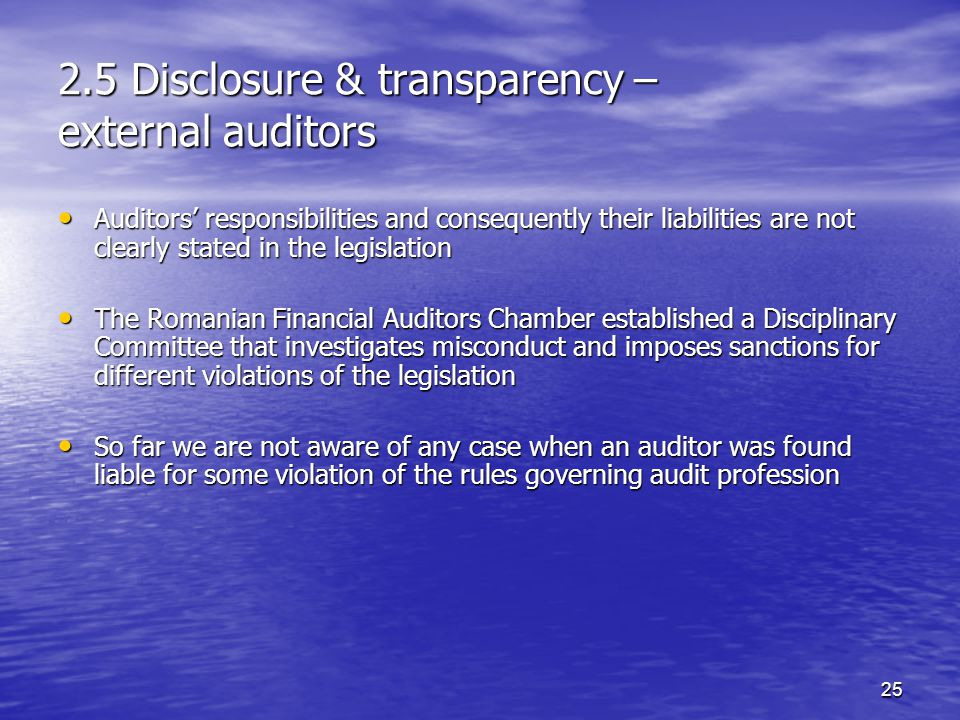 25 2.5 Disclosure & transparency – external auditors Auditors' responsibilities and consequently their liabilities are not clearly stated in the legislation Auditors' responsibilities and consequently their liabilities are not clearly stated in the legislation The Romanian Financial Auditors Chamber established a Disciplinary Committee that investigates misconduct and imposes sanctions for different violations of the legislation The Romanian Financial Auditors Chamber established a Disciplinary Committee that investigates misconduct and imposes sanctions for different violations of the legislation So far we are not aware of any case when an auditor was found liable for some violation of the rules governing audit profession So far we are not aware of any case when an auditor was found liable for some violation of the rules governing audit profession