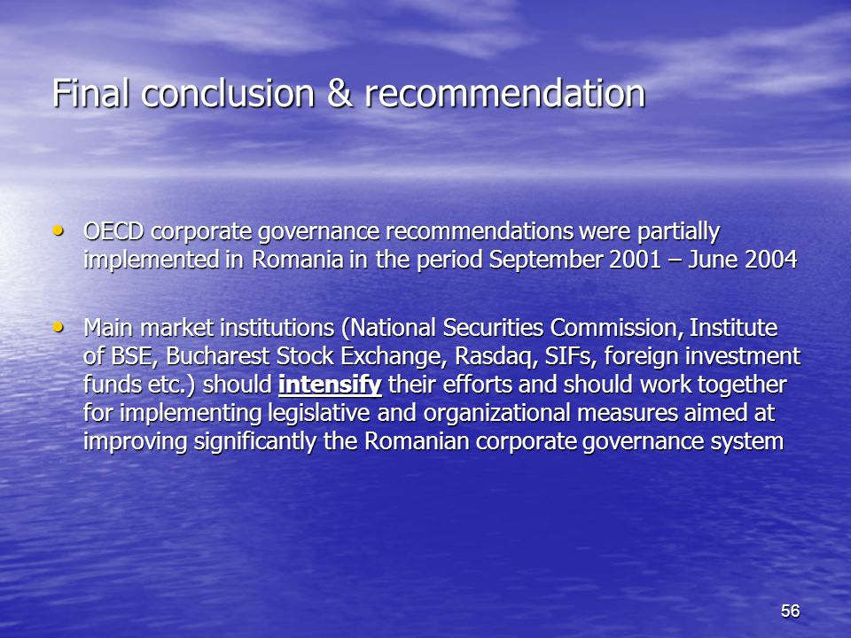 56 Final conclusion & recommendation OECD corporate governance recommendations were partially implemented in Romania in the period September 2001 – June 2004 OECD corporate governance recommendations were partially implemented in Romania in the period September 2001 – June 2004 Main market institutions (National Securities Commission, Institute of BSE, Bucharest Stock Exchange, Rasdaq, SIFs, foreign investment funds etc.) should intensify their efforts and should work together for implementing legislative and organizational measures aimed at improving significantly the Romanian corporate governance system Main market institutions (National Securities Commission, Institute of BSE, Bucharest Stock Exchange, Rasdaq, SIFs, foreign investment funds etc.) should intensify their efforts and should work together for implementing legislative and organizational measures aimed at improving significantly the Romanian corporate governance system