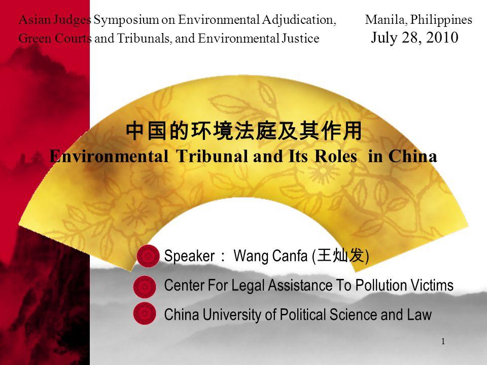 1 中国的环境法庭及其作用 Environmental Tribunal and Its Roles in China Speaker : Wang Canfa ( 王灿发 ) Center For Legal Assistance To Pollution Victims China Univer