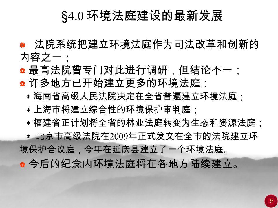 9 §4.0 环境法庭建设的最新发展  法院系统把建立环境法庭作为司法改革和创新的 内容之一;  最高法院曾专门对此进行调研,但结论不一;  许多地方已开始建立更多的环境法庭:  海南省高级人民法院决定在全省普遍建立环境法庭;  上海市将建立综合性的环境保护审判庭;  福建省正计划将全省