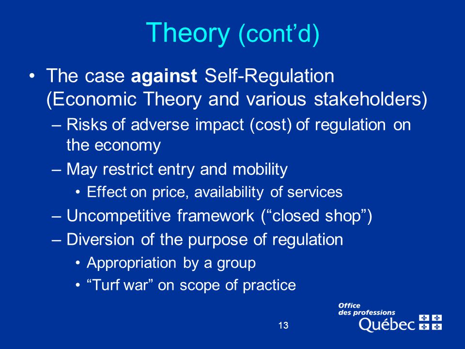 13 Theory (cont'd) The case against Self-Regulation (Economic Theory and various stakeholders) –Risks of adverse impact (cost) of regulation on the ec