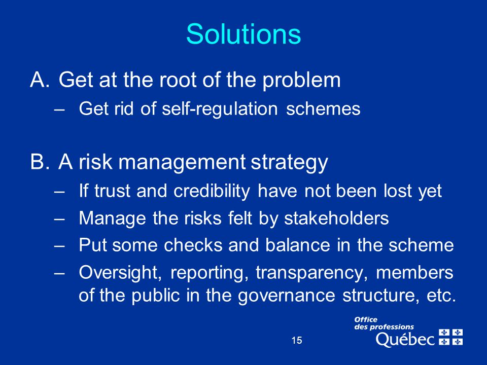 15 Solutions A.Get at the root of the problem –Get rid of self-regulation schemes B.A risk management strategy –If trust and credibility have not been