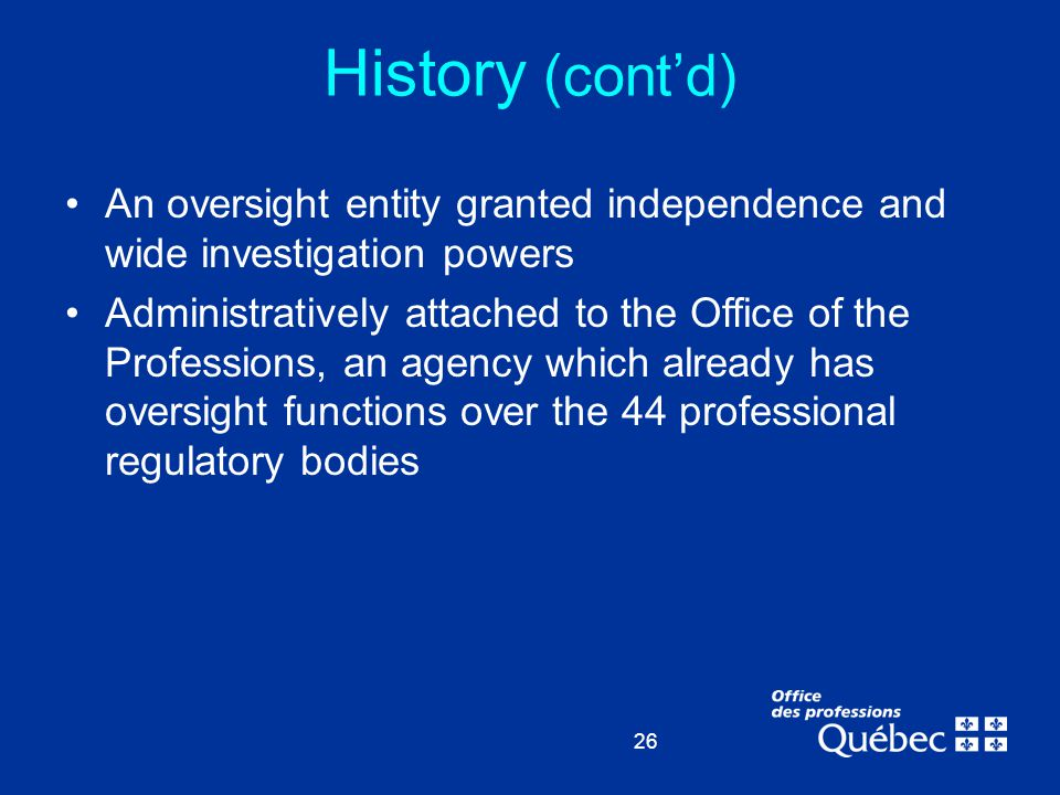 26 An oversight entity granted independence and wide investigation powers Administratively attached to the Office of the Professions, an agency which