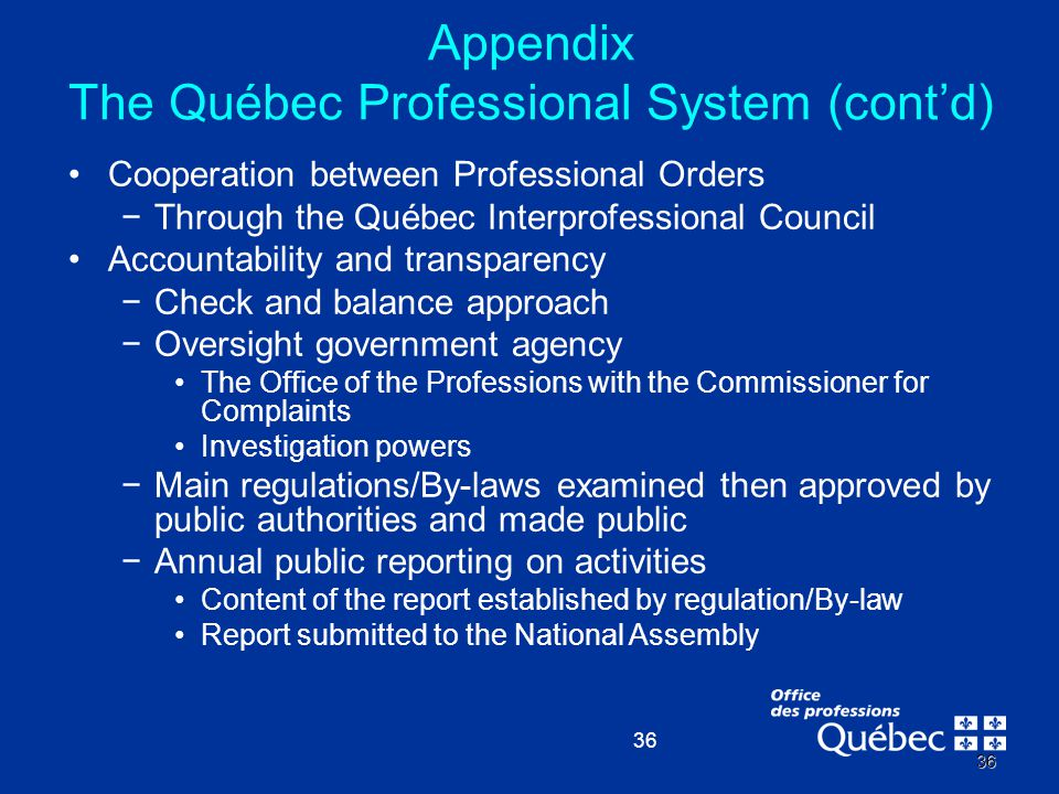 36 36 Cooperation between Professional Orders −Through the Québec Interprofessional Council Accountability and transparency −Check and balance approac