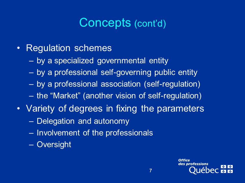 7 Concepts (cont'd) Regulation schemes –by a specialized governmental entity –by a professional self-governing public entity –by a professional associ